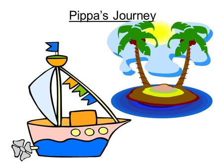 Pippa's Journey. As it was a beautiful sunny day, Pippa decided to go on a journey. She had packed her bag very carefully. In it she put… food torch compass.