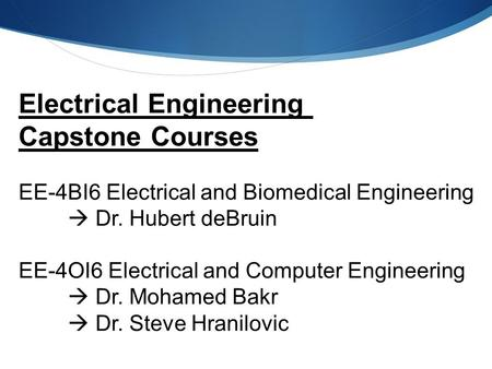 Electrical Engineering Capstone Courses EE-4BI6 Electrical and Biomedical Engineering  Dr. Hubert deBruin EE-4OI6 Electrical and Computer Engineering.