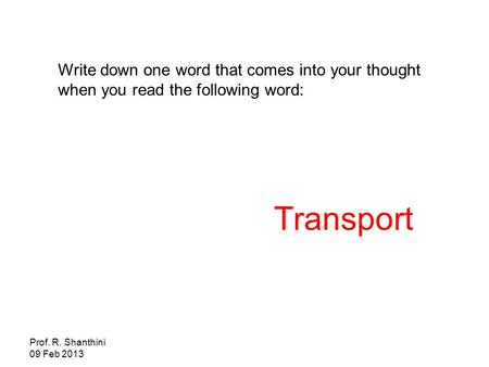 Prof. R. Shanthini 09 Feb 2013 Write down one word that comes into your thought when you read the following word: Transport.