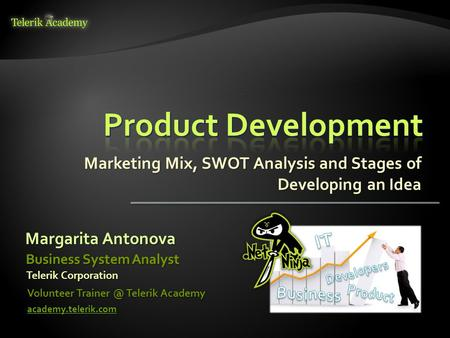 Marketing Mix, SWOT Analysis and Stages of Developing an Idea Margarita Antonova Volunteer Telerik Academy academy.telerik.com Business System.