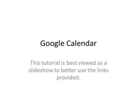 Google Calendar This tutorial is best viewed as a slideshow to better use the links provided.