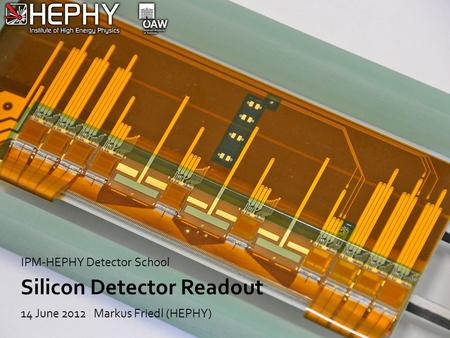 Silicon Detector Readout 14 June 2012 Markus Friedl (HEPHY) IPM-HEPHY Detector School.