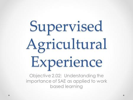 Supervised Agricultural Experience Objective 2.02: Understanding the importance of SAE as applied to work based learning.