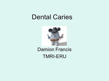 Dental Caries Damion Francis TMRI-ERU. Eruption Mechanisms of tooth eruption are complex Teeth eventually appear in mouth through a combination of growth.