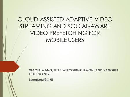 "CLOUD-ASSISTED ADAPTIVE VIDEO STREAMING AND SOCIAL-AWARE VIDEO PREFETCHING FOR MOBILE USERS XIAOFEIWANG, TED ""TAEKYOUNG"" KWON, AND YANGHEE CHOI,WANG Speaker:"