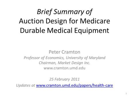 Brief Summary of Auction Design for Medicare Durable Medical Equipment Peter Cramton Professor of Economics, University of Maryland Chairman, Market Design.