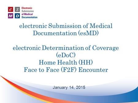 Electronic Submission of Medical Documentation (esMD) electronic Determination of Coverage (eDoC) Home Health (HH) Face to Face (F2F) Encounter January.