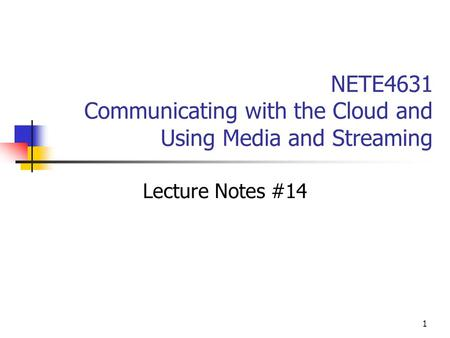 1 NETE4631 Communicating with the Cloud and Using Media and Streaming Lecture Notes #14.