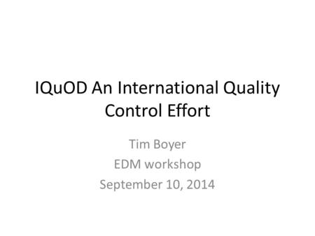 IQuOD An International Quality Control Effort Tim Boyer EDM workshop September 10, 2014.