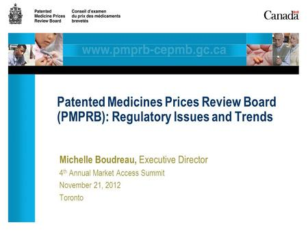 Michelle Boudreau, Executive Director 4 th Annual Market Access Summit November 21, 2012 Toronto Patented Medicines Prices Review Board (PMPRB): Regulatory.