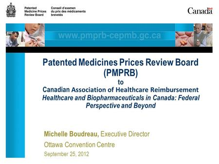 Michelle Boudreau, Executive Director Ottawa Convention Centre September 25, 2012 Patented Medicines Prices Review Board (PMPRB) to Canadian Association.