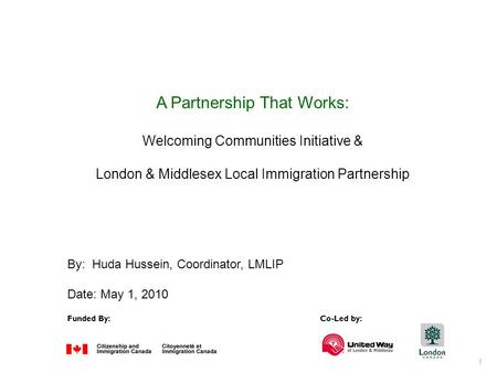 1 Funded By:Co-Led by: A Partnership That Works: Welcoming Communities Initiative & London & Middlesex Local Immigration Partnership By: Huda Hussein,
