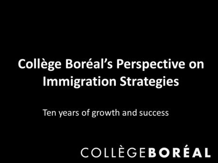 Collège Boréal's Perspective on Immigration Strategies Ten years of growth and success.