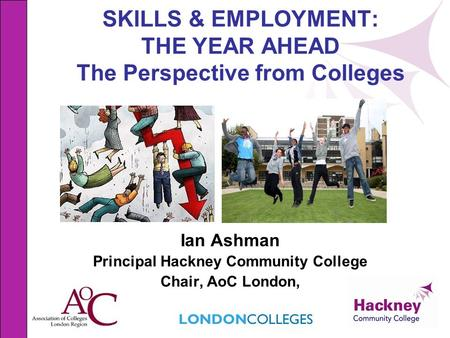 SKILLS & EMPLOYMENT: THE YEAR AHEAD The Perspective from Colleges Ian Ashman Principal Hackney Community College Chair, AoC London,