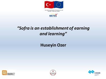 "Bu proje Avrupa Birliği ve Türkiye Cumhuriyeti tarafından finanse edilmektedir. ""Sofra is an establishment of earning and learning"" Huseyin Ozer."