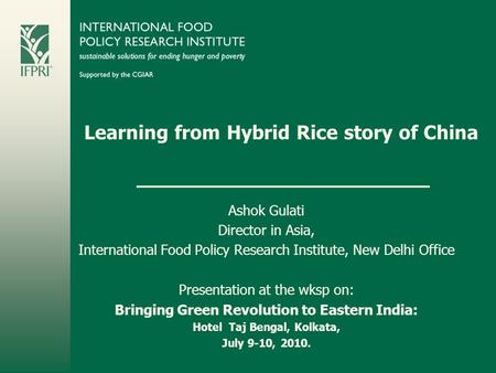 Learning from Hybrid Rice story of China Ashok Gulati Director in Asia, International Food Policy Research Institute, New Delhi Office Presentation at.