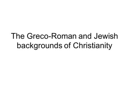 The Greco-Roman and Jewish backgrounds of Christianity