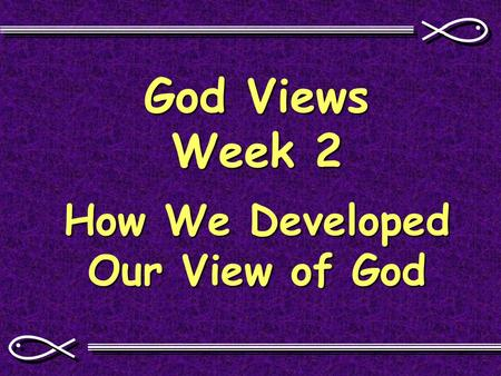 God Views Week 2 How We Developed Our View of God.