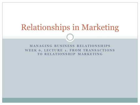 MANAGING BUSINESS RELATIONSHIPS WEEK 6, LECTURE 1. FROM TRANSACTIONS TO RELATIONSHIP MARKETING Relationships in Marketing.