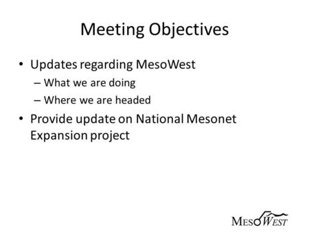 Meeting Objectives Updates regarding MesoWest – What we are doing – Where we are headed Provide update on National Mesonet Expansion project.