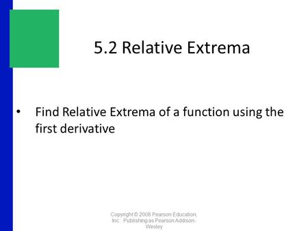 5.2 Relative Extrema Find Relative Extrema of a function using the first derivative Copyright © 2008 Pearson Education, Inc. Publishing as Pearson Addison-