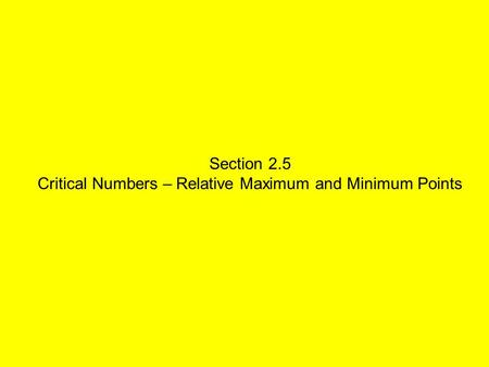 Section 2.5 Critical Numbers – Relative Maximum and Minimum Points.