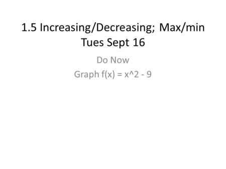 1.5 Increasing/Decreasing; Max/min Tues Sept 16 Do Now Graph f(x) = x^2 - 9.