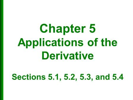 Chapter 5 Applications of the Derivative Sections 5. 1, 5. 2, 5