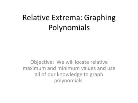 Relative Extrema: Graphing Polynomials Objective: We will locate relative maximum and minimum values and use all of our knowledge to graph polynomials.