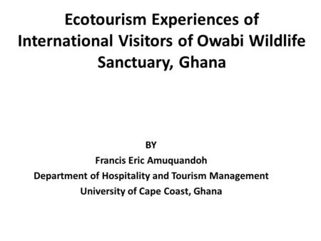 Ecotourism Experiences of International Visitors of Owabi Wildlife Sanctuary, Ghana BY Francis Eric Amuquandoh Department of Hospitality and Tourism Management.