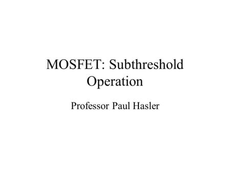 MOSFET: Subthreshold Operation Professor Paul Hasler.