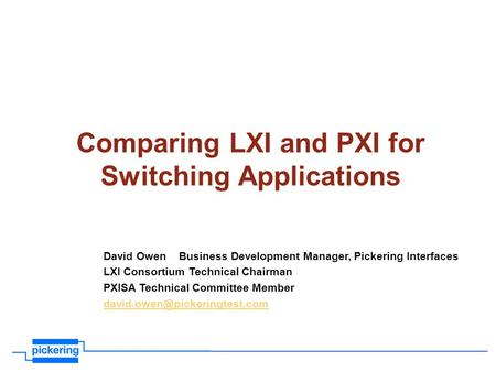 Comparing LXI and PXI for Switching Applications David Owen Business Development Manager, Pickering Interfaces LXI Consortium Technical Chairman PXISA.