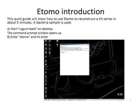 "Etomo introduction A) Start ""cygwin-bash"" on desktop The command prompt window opens up B) Enter ""etomo"" and hit enter This quick guide will show how to."