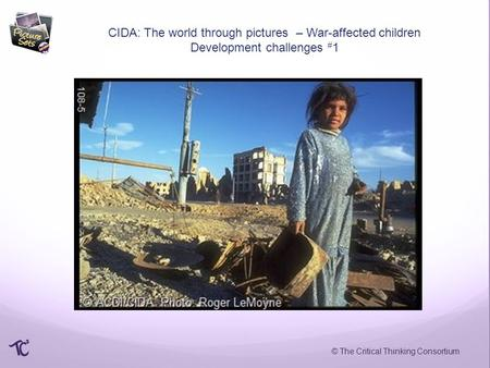 © The Critical Thinking Consortium CIDA: The world through pictures – War-affected children Development challenges # 1.
