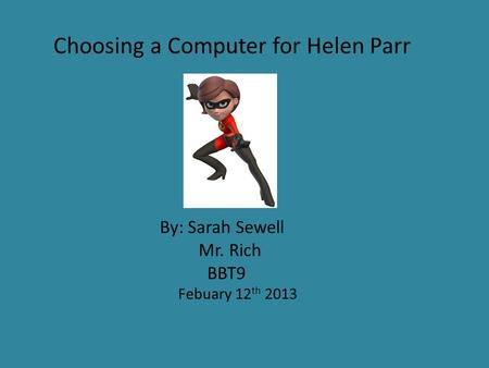 Choosing a Computer for Helen Parr By: Sarah Sewell Mr. Rich BBT9 Febuary 12 th 2013.