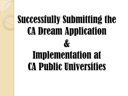 Successfully Submitting the CA Dream Application & Implementation at CA Public Universities.