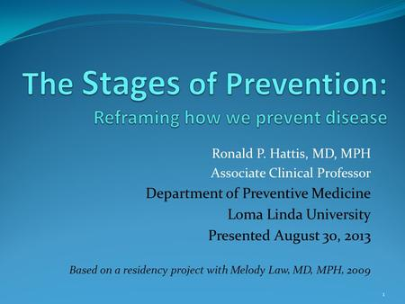 Ronald P. Hattis, MD, MPH Associate Clinical Professor Department of Preventive Medicine Loma Linda University Presented August 30, 2013 Based on a residency.