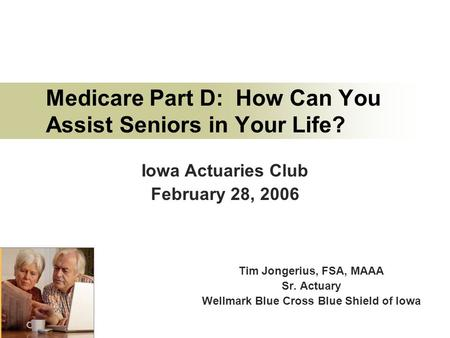 Medicare Part D: How Can You Assist Seniors in Your Life? Tim Jongerius, FSA, MAAA Sr. Actuary Wellmark Blue Cross Blue Shield of Iowa Iowa Actuaries Club.