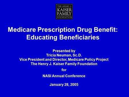 Presented by Tricia Neuman, Sc.D. Vice President and Director, Medicare Policy Project The Henry J. Kaiser Family Foundation for NASI Annual Conference.