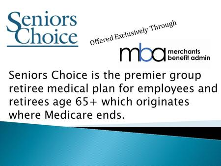 Offered Exclusively Through Seniors Choice is the premier group retiree medical plan for employees and retirees age 65+ which originates where Medicare.