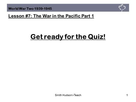 World War Two 1939-1945 Lesson #7: The War in the Pacific Part 1 Smith Hudson i-Teach11 Get ready for the Quiz!
