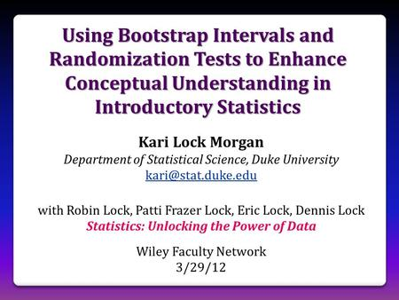Using Bootstrap Intervals and Randomization Tests to Enhance Conceptual Understanding in Introductory Statistics Kari Lock Morgan Department of Statistical.