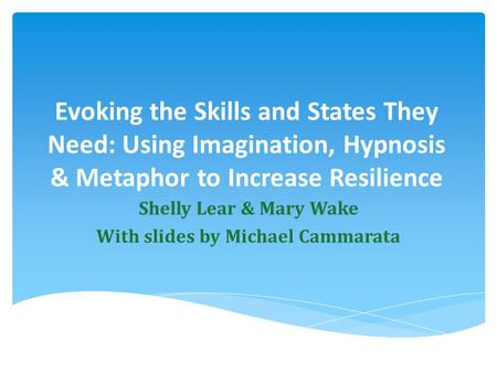 Evoking the Skills and States They Need: Using Imagination, Hypnosis & Metaphor to Increase Resilience Shelly Lear & Mary Wake With slides by Michael Cammarata.
