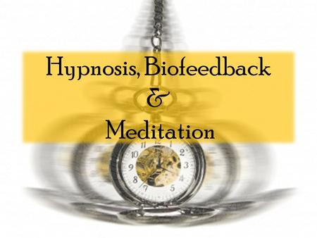 Hypnosis, Biofeedback & Meditation. Hypnosis What it IS Altered state of consciousness refocusing of our perceptions, a making conscious of things we.
