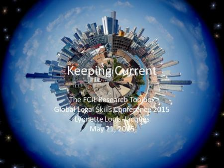 Keeping Current The FCIL Research Toolbox Global Legal Skills Conference 2015 Lyonette Louis-Jacques May 21, 2015.