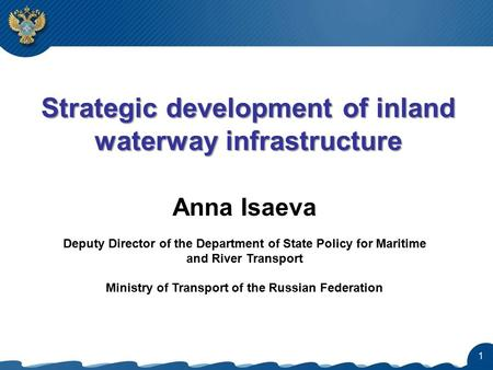 1 Strategic development of inland waterway infrastructure Anna Isaeva Deputy Director of the Department of State Policy for Maritime and River Transport.