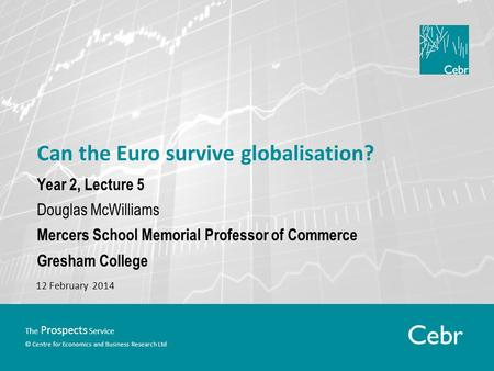 The Prospects Service © Centre for Economics and Business Research Ltd Can the Euro survive globalisation? Year 2, Lecture 5 Douglas McWilliams Mercers.