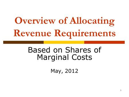 1 Overview of Allocating Revenue Requirements Based on Shares of Marginal Costs May, 2012.