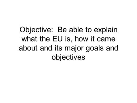 Objective: Be able to explain what the EU is, how it came about and its major goals and objectives.