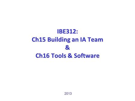 IBE312: Ch15 Building an IA Team & Ch16 Tools & Software 2013.